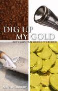 Cover of Dig Up My Gold, But I Won't Say Where It's Buried