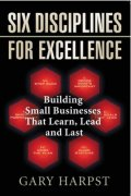 Cover of Six Disciplines for Excellence: Building Small Businesses That Learn, Lead and Last